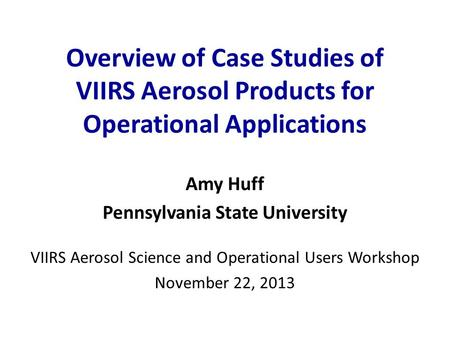 Overview of Case Studies of VIIRS Aerosol Products for Operational Applications Amy Huff Pennsylvania State University VIIRS Aerosol Science and Operational.