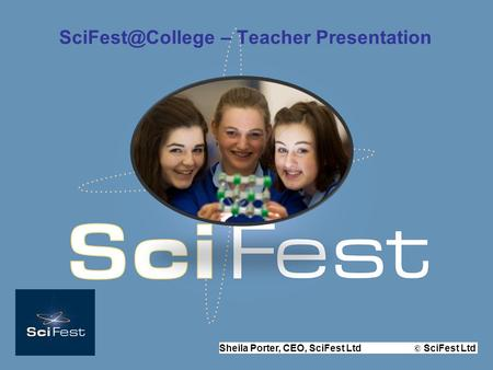 Sheila Porter, CEO, SciFest Ltd © SciFest Ltd – Teacher Presentation.