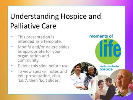 Understanding Hospice and Palliative Care This presentation is intended as a template. Modify and/or delete slides as appropriate for your organization.