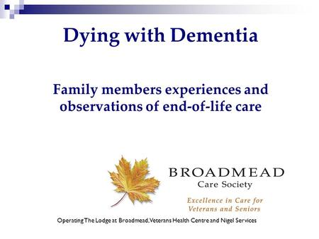 Dying with Dementia Family members experiences and observations of end-of-life care Operating The Lodge at Broadmead, Veterans Health Centre and Nigel.