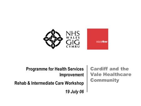 Cardiff and the Vale Healthcare Community Programme for Health Services Improvement Rehab & Intermediate Care Workshop 19 July 06.