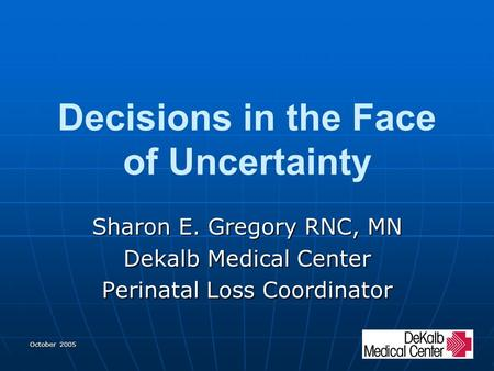 October 2005 Decisions in the Face of Uncertainty Sharon E. Gregory RNC, MN Dekalb Medical Center Perinatal Loss Coordinator.