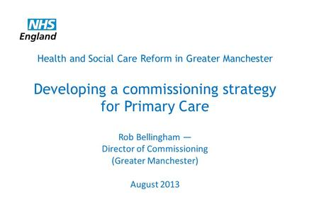 Health and Social Care Reform in Greater Manchester Developing a commissioning strategy for Primary Care Rob Bellingham — Director of Commissioning (Greater.