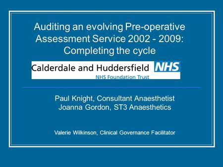 Auditing an evolving Pre-operative Assessment Service 2002 - 2009: Completing the cycle Paul Knight, Consultant Anaesthetist Joanna Gordon, ST3 Anaesthetics.