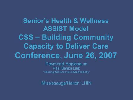 Senior's Health & Wellness ASSIST Model CSS – Building Community Capacity to Deliver Care Conference, June 26, 2007 Raymond Applebaum Peel Senior Link.