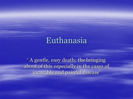 Euthanasia ' A gentle, easy death; the bringing about of this especially in the cases of incurable and painful disease'