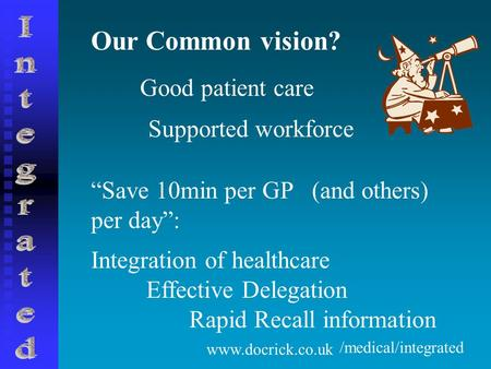 "Www.docrick.co.uk Our Common vision? Good patient care Supported workforce ""Save 10min per GP per day"": (and others) Integration of healthcare Effective."