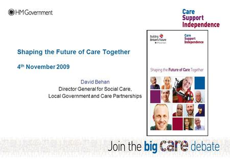 Shaping the Future of Care Together 4 th November 2009 David Behan Director General for Social Care, Local Government and Care Partnerships.