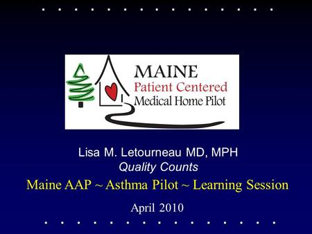 Maine AAP ~ Asthma Pilot ~ Learning Session April 2010 Lisa M. Letourneau MD, MPH Quality Counts.