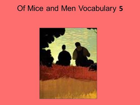 Of Mice and Men Vocabulary 5. Sullen(ly) syn. morose, surly ant. cheerful, bright showing anger or resentment by refusing to talk, be sociable or cooperate.