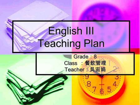 English III Teaching Plan Grade : 8 Class :餐飲管理 Teacher :吳宙娟.