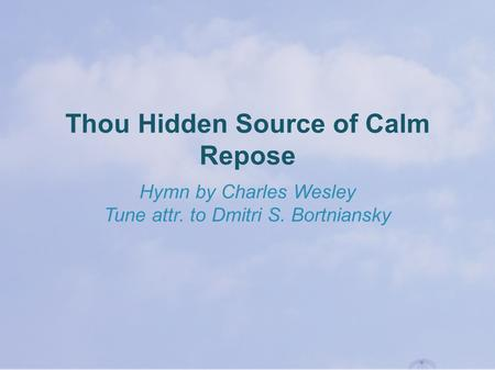 Thou Hidden Source of Calm Repose Hymn by Charles Wesley Tune attr. to Dmitri S. Bortniansky.