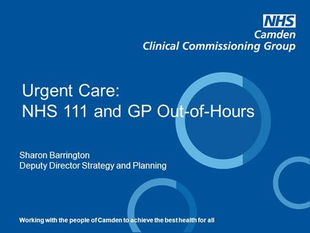 Sharon Barrington Deputy Director Strategy and Planning Urgent Care: NHS 111 and GP Out-of-Hours Working with the people of Camden to achieve the best.