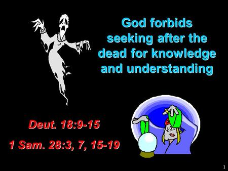 God forbids seeking after the dead for knowledge and understanding Deut. 18:9-15 1 Sam. 28:3, 7, 15-19 1.