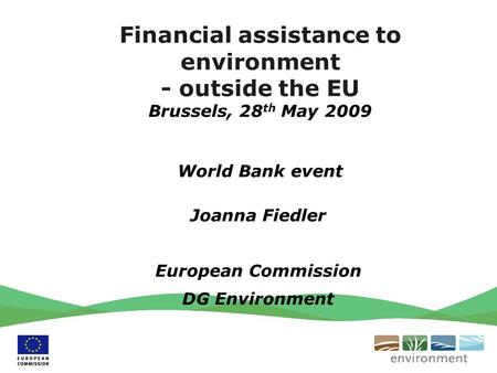 Financial assistance to environment - outside the EU Brussels, 28 th May 2009 World Bank event Joanna Fiedler European Commission DG Environment.