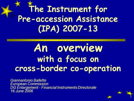 1 The Instrument for Pre-accession Assistance (IPA) 2007-13 An overview with a focus on cross-border co-operation Giannantonio Ballette European Commission.