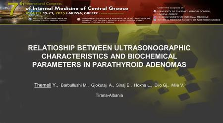 RELATIOSHIP BETWEEN ULTRASONOGRAPHIC CHARACTERISTICS AND BIOCHEMICAL PARAMETERS IN PARATHYROID ADENOMAS Themeli Y., Barbullushi M., Gjokutaj A., Sinaj.