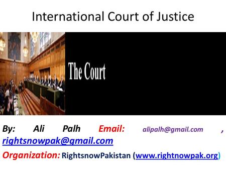 International Court of Justice By: Ali Palh    Organization: RightsnowPakistan (www.rightnowpak.org)www.rightnowpak.org.