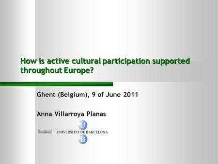 Ghent (Belgium), 9 of June 2011 Anna Villarroya Planas How is active cultural participation supported throughout Europe?