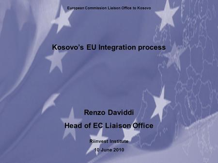 Kosovo's EU Integration process Renzo Daviddi Head of EC Liaison Office Riinvest Institute 10 June 2010 European Commission Liaison Office to Kosovo.