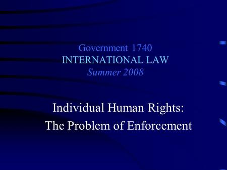 Government 1740 INTERNATIONAL LAW Summer 2008 Individual Human Rights: The Problem of Enforcement.