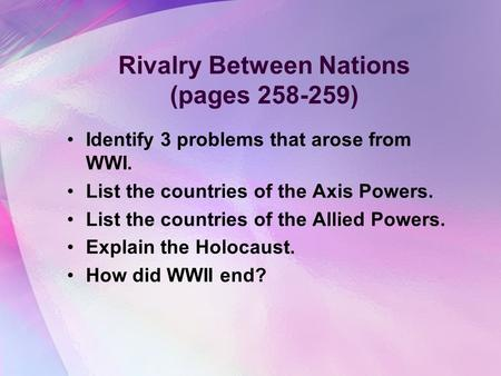 Rivalry Between Nations (pages 258-259) Identify 3 problems that arose from WWI. List the countries of the Axis Powers. List the countries of the Allied.