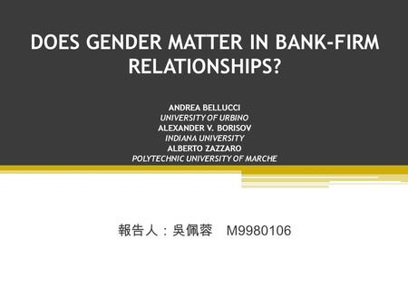 DOES GENDER MATTER IN <strong>BANK</strong>-FIRM RELATIONSHIPS? ANDREA BELLUCCI UNIVERSITY OF URBINO ALEXANDER V. BORISOV INDIANA UNIVERSITY ALBERTO ZAZZARO POLYTECHNIC.