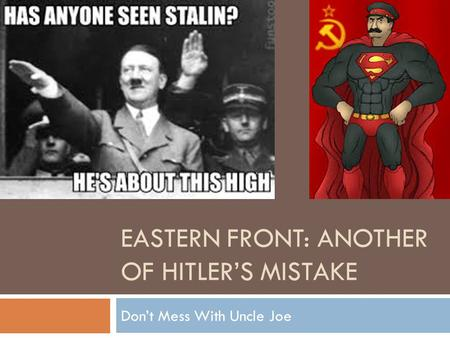 EASTERN FRONT: ANOTHER OF HITLER'S MISTAKE Don't Mess With Uncle Joe.