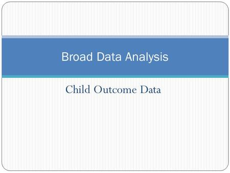 Child Outcome Data Broad Data Analysis. Broad Analysis: Child Outcomes Does our state's data look different than the national data? Are our state child.