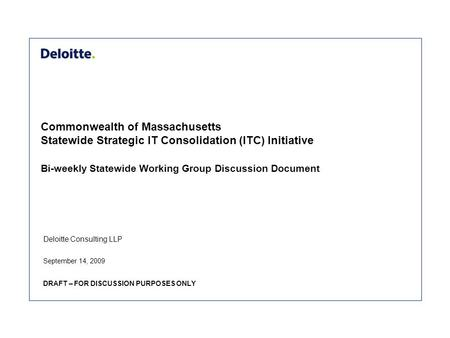 Deloitte Consulting LLP Commonwealth of Massachusetts Statewide Strategic IT Consolidation (ITC) Initiative Bi-weekly Statewide Working Group Discussion.