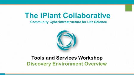 The iPlant Collaborative Community Cyberinfrastructure for Life Science Tools and Services Workshop Discovery Environment Overview.