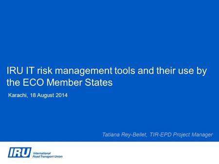 IRU IT risk management tools and their use by the ECO Member States Karachi, 18 August 2014 Tatiana Rey-Bellet, TIR-EPD Project Manager.