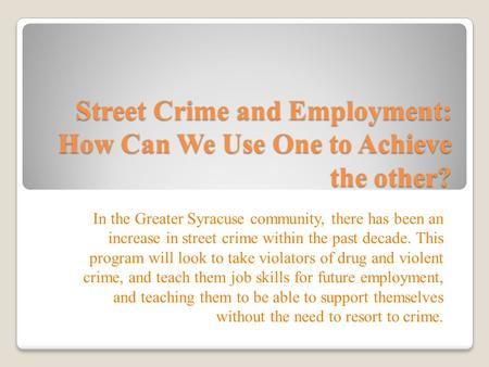 Street Crime and Employment: How Can We Use One to Achieve the other? In the Greater Syracuse community, there has been an increase in street crime within.