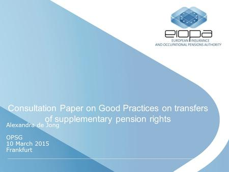 Consultation Paper on Good Practices on transfers of supplementary pension rights Alexandra de Jong OPSG 10 March 2015 Frankfurt.