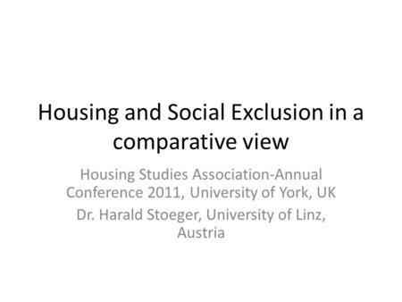 Housing and Social Exclusion in a comparative view Housing Studies Association-Annual Conference 2011, University of York, UK Dr. Harald Stoeger, University.