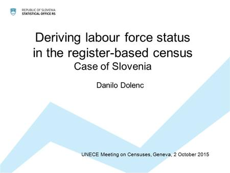 Deriving labour force status in the register-based census Case of Slovenia UNECE Meeting on Censuses, Geneva, 2 October 2015 Danilo Dolenc.