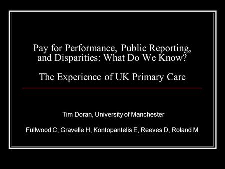 Pay for Performance, Public Reporting, and Disparities: What Do We Know? The Experience of UK Primary Care Tim Doran, University of Manchester Fullwood.