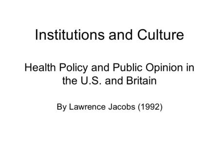 Institutions and Culture Health Policy and Public Opinion in the U.S. and Britain By Lawrence Jacobs (1992)