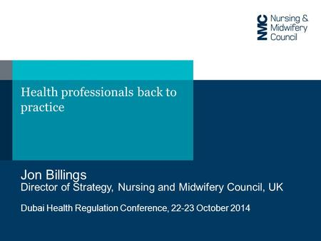 Health professionals back to practice Jon Billings Director of Strategy, Nursing and Midwifery Council, UK Dubai Health Regulation Conference, 22-23 October.