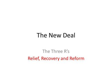 The New Deal The Three R's Relief, Recovery and Reform.