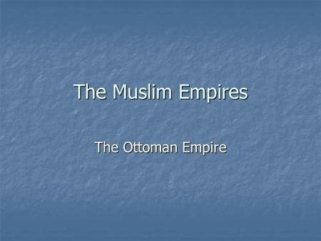 The Muslim Empires The Ottoman Empire. Ottomans: Beginning started on Anatolian Peninsula in Turkey. started on Anatolian Peninsula in Turkey. land granted.