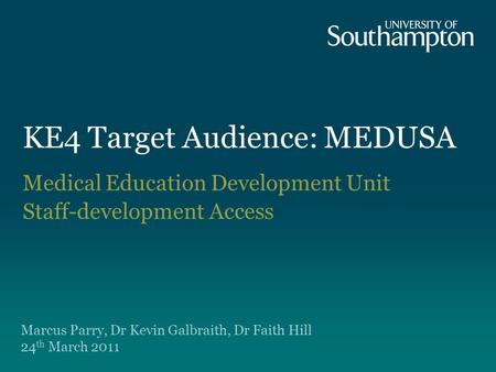 KE4 Target Audience: MEDUSA Medical Education Development Unit Staff-development Access Marcus Parry, Dr Kevin Galbraith, Dr Faith Hill 24 th March 2011.