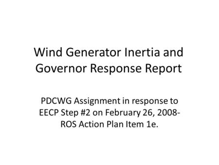 Wind Generator Inertia and Governor Response Report PDCWG Assignment in response to EECP Step #2 on February 26, 2008- ROS Action Plan Item 1e.