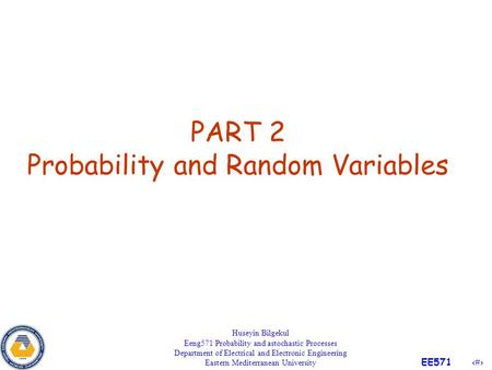 1 EE571 PART 2 Probability and Random Variables Huseyin Bilgekul Eeng571 Probability and astochastic Processes Department of Electrical and Electronic.