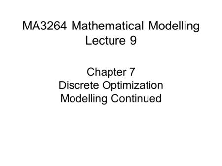MA3264 Mathematical Modelling Lecture 9 Chapter 7 Discrete Optimization Modelling Continued.