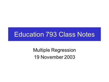 Education 793 Class Notes Multiple Regression 19 November 2003.