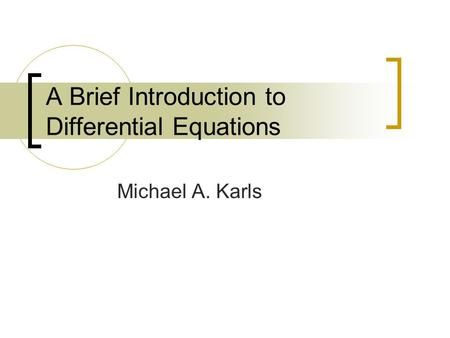A Brief Introduction to Differential Equations Michael A. Karls.