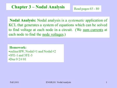 Fall 2001ENGR201 Nodal Analysis1 Read pages 65 - 80 Nodal Analysis: Nodal analysis is a systematic application of KCL that generates a system of equations.