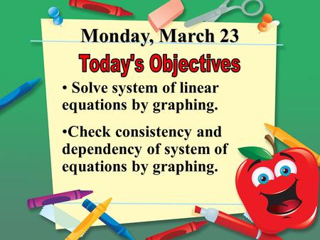 Monday, March 23 Solve system of linear equations by graphing. Check consistency and dependency of system of equations by graphing.