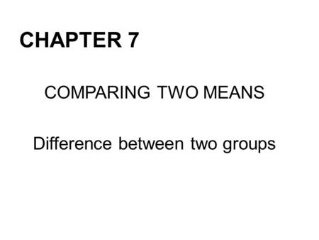 CHAPTER 7 COMPARING TWO MEANS Difference between two groups.
